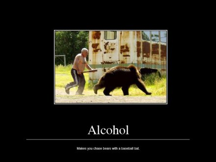 Alcohol: makes you chase bears with a baseball bat
